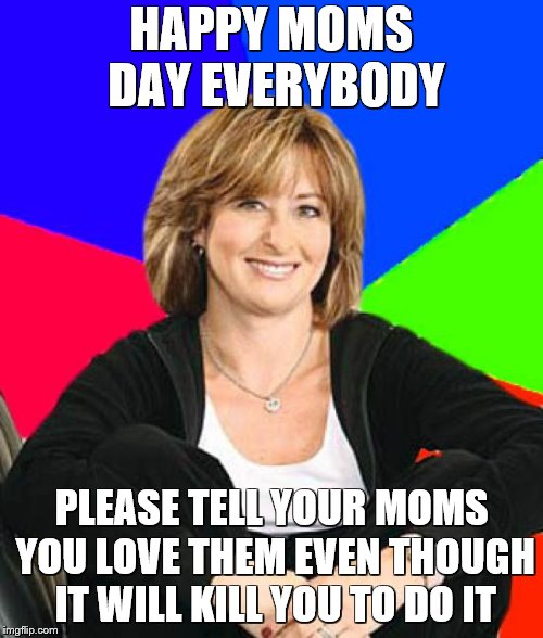 Sheltering Suburban Mom | HAPPY MOMS DAY EVERYBODY PLEASE TELL YOUR MOMS YOU LOVE THEM EVEN THOUGH IT WILL KILL YOU TO DO IT | image tagged in memes,sheltering suburban mom | made w/ Imgflip meme maker