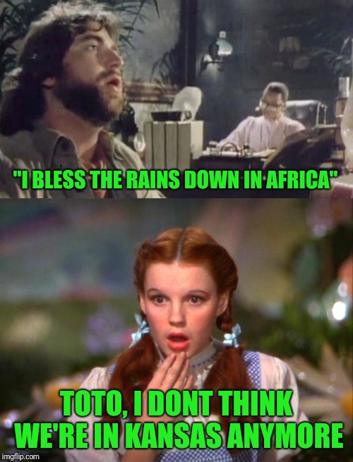 """I BLESS THE RAINS DOWN IN AFRICA"" TOTO, I DONT THINK WE'RE IN KANSAS ANYMORE 