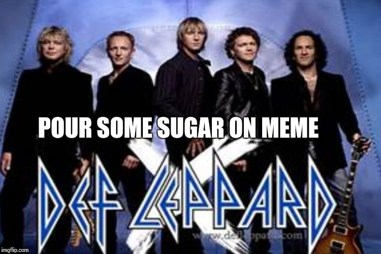 POUR SOME SUGAR ON MEME | made w/ Imgflip meme maker