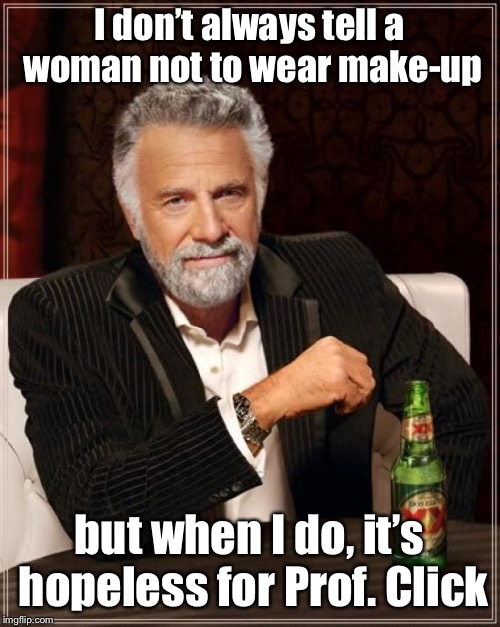 The Most Interesting Man In The World Meme | I don't always tell a woman not to wear make-up but when I do, it's hopeless for Prof. Click | image tagged in memes,the most interesting man in the world | made w/ Imgflip meme maker