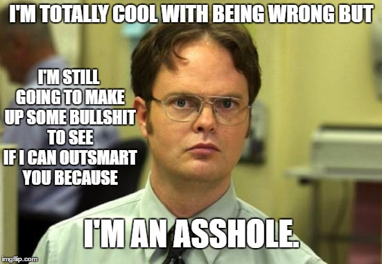 Dwight Schrute Meme | I'M TOTALLY COOL WITH BEING WRONG BUT I'M STILL GOING TO MAKE UP SOME BULLSHIT TO SEE IF I CAN OUTSMART YOU BECAUSE I'M AN ASSHOLE. | image tagged in memes,dwight schrute,random,asshole | made w/ Imgflip meme maker