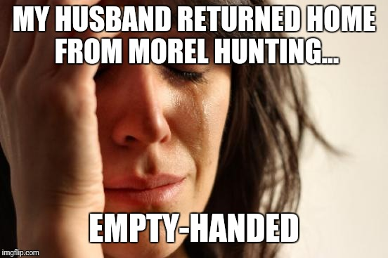 First World Problems Meme | MY HUSBAND RETURNED HOME FROM MOREL HUNTING... EMPTY-HANDED | image tagged in memes,first world problems | made w/ Imgflip meme maker