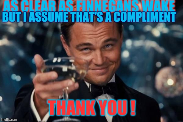 Leonardo Dicaprio Cheers Meme | AS CLEAR AS FINNEGANS WAKE THANK YOU ! BUT I ASSUME THAT'S A COMPLIMENT | image tagged in memes,leonardo dicaprio cheers | made w/ Imgflip meme maker