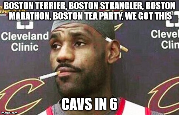 Lebron james mustache | BOSTON TERRIER, BOSTON STRANGLER, BOSTON MARATHON, BOSTON TEA PARTY, WE GOT THIS CAVS IN 6 | image tagged in lebron james mustache,cleveland cavaliers | made w/ Imgflip meme maker