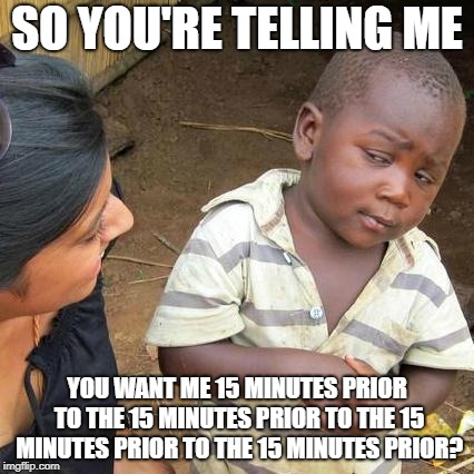 Third World Skeptical Kid Meme | SO YOU'RE TELLING ME YOU WANT ME 15 MINUTES PRIOR TO THE 15 MINUTES PRIOR TO THE 15 MINUTES PRIOR TO THE 15 MINUTES PRIOR? | image tagged in memes,third world skeptical kid | made w/ Imgflip meme maker