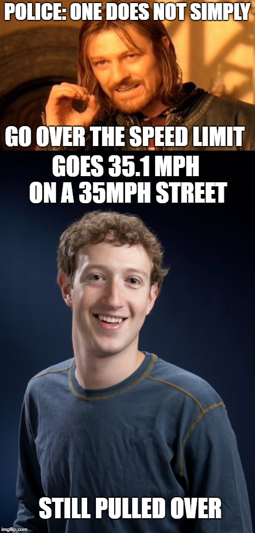Police in my area be like... | POLICE: ONE DOES NOT SIMPLY GO OVER THE SPEED LIMIT GOES 35.1 MPH ON A 35MPH STREET STILL PULLED OVER | image tagged in memes,one does not simply,bad luck brian,bad luck zuckerberg,police | made w/ Imgflip meme maker