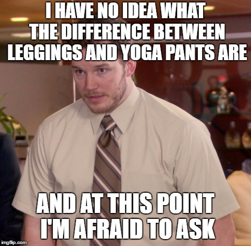 Afraid To Ask Andy | I HAVE NO IDEA WHAT THE DIFFERENCE BETWEEN LEGGINGS AND YOGA PANTS ARE AND AT THIS POINT I'M AFRAID TO ASK | image tagged in memes,afraid to ask andy | made w/ Imgflip meme maker