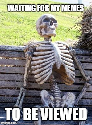 Waiting Skeleton Meme | WAITING FOR MY MEMES TO BE VIEWED | image tagged in memes,waiting skeleton | made w/ Imgflip meme maker