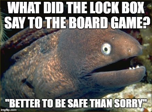 "Bad Joke Eel Meme | WHAT DID THE LOCK BOX SAY TO THE BOARD GAME? ""BETTER TO BE SAFE THAN SORRY"" 