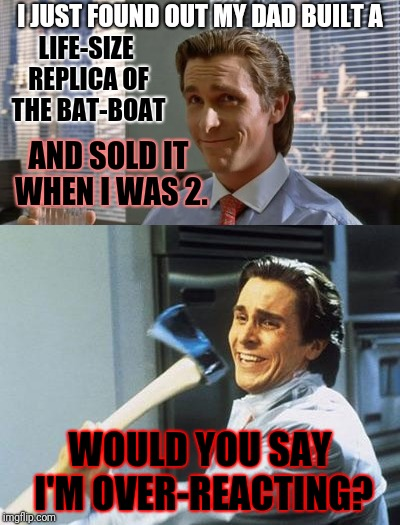 Thanks for the information, Mom... | I JUST FOUND OUT MY DAD BUILT A WOULD YOU SAY I'M OVER-REACTING? LIFE-SIZE REPLICA OF THE BAT-BOAT AND SOLD IT WHEN I WAS 2. | image tagged in memes,american psycho,batman,revenge,father's day | made w/ Imgflip meme maker