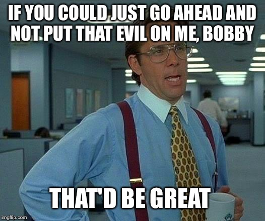 That Would Be Great Meme | IF YOU COULD JUST GO AHEAD AND NOT PUT THAT EVIL ON ME, BOBBY THAT'D BE GREAT | image tagged in memes,that would be great | made w/ Imgflip meme maker