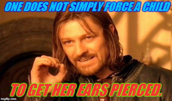 I saw this happening today. It was a terrible scene.  | ONE DOES NOT SIMPLY FORCE A CHILD TO GET HER EARS PIERCED. | image tagged in memes,one does not simply,nixieknox | made w/ Imgflip meme maker