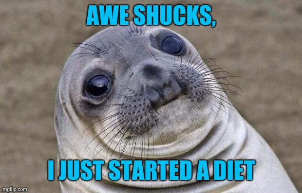 Awkward Moment Sealion Meme | AWE SHUCKS, I JUST STARTED A DIET | image tagged in memes,awkward moment sealion | made w/ Imgflip meme maker