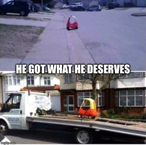 He got what he deserved | HE GOT WHAT HE DESERVES | image tagged in naughty list,baby car,tow truck | made w/ Imgflip meme maker