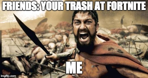 Sparta Leonidas | FRIENDS: YOUR TRASH AT FORTNITE ME | image tagged in memes,sparta leonidas | made w/ Imgflip meme maker