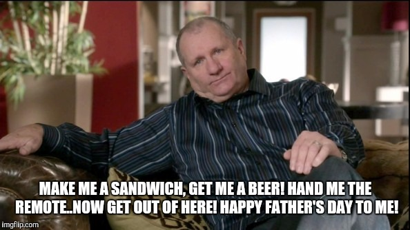 fathers day 2016 | MAKE ME A SANDWICH, GET ME A BEER! HAND ME THE REMOTE..NOW GET OUT OF HERE! HAPPY FATHER'S DAY TO ME! | image tagged in fathers day 2016 | made w/ Imgflip meme maker