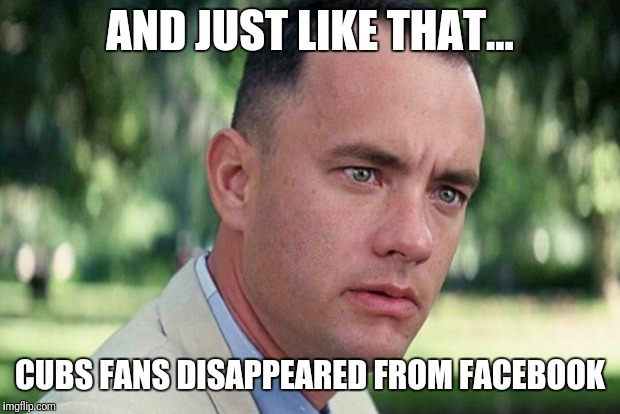 Forrest gump | AND JUST LIKE THAT... CUBS FANS DISAPPEARED FROM FACEBOOK | image tagged in forrest gump | made w/ Imgflip meme maker