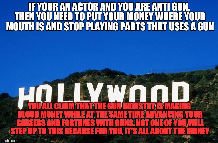 Scumbag Hollywood | IF YOUR AN ACTOR AND YOU ARE ANTI GUN, THEN YOU NEED TO PUT YOUR MONEY WHERE YOUR MOUTH IS AND STOP PLAYING PARTS THAT USES A GUN YOU ALL CL | image tagged in scumbag hollywood | made w/ Imgflip meme maker