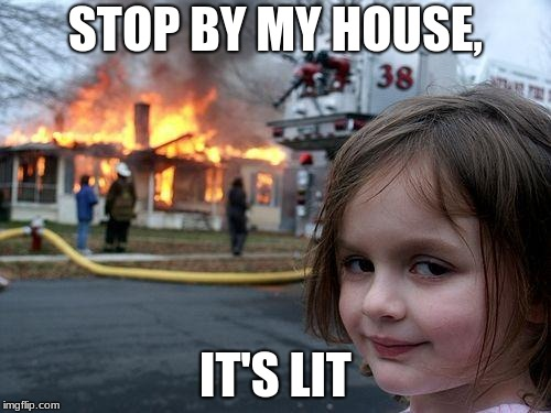 Disaster Girl Meme | STOP BY MY HOUSE, IT'S LIT | image tagged in memes,disaster girl | made w/ Imgflip meme maker