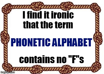 Our world: | I find it ironic that the term contains no ''F''s PHONETIC ALPHABET | image tagged in funny | made w/ Imgflip meme maker