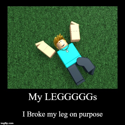 meh | My LEGGGGGs | I Broke my leg on purpose | image tagged in funny,demotivationals | made w/ Imgflip demotivational maker