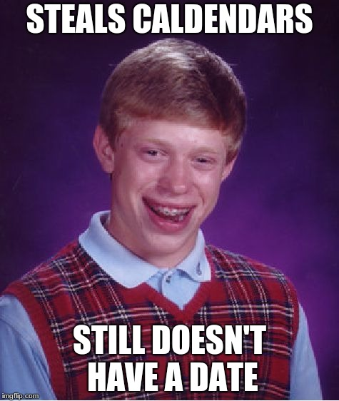 Bad Luck Brian Meme | STEALS CALDENDARS STILL DOESN'T HAVE A DATE | image tagged in memes,bad luck brian | made w/ Imgflip meme maker