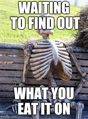 Waiting Skeleton Meme | WAITING TO FIND OUT WHAT YOU EAT IT ON | image tagged in memes,waiting skeleton | made w/ Imgflip meme maker