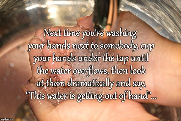 "Another bad pun... |  Next time you're washing your hands next to somebody, cup your hands under the tap until the water overflows, then look at them dramatically and say, ""This water is getting out of hand""... 