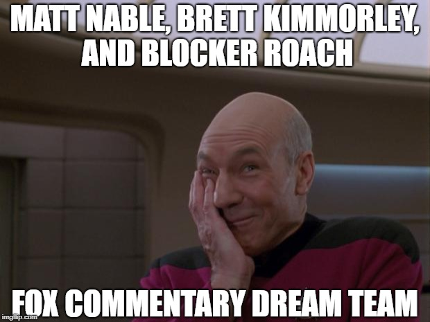 Stupid Joke Picard | MATT NABLE, BRETT KIMMORLEY, AND BLOCKER ROACH FOX COMMENTARY DREAM TEAM | image tagged in stupid joke picard | made w/ Imgflip meme maker