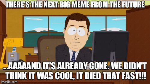 Aaaaand Its Gone Meme | THERE'S THE NEXT BIG MEME FROM THE FUTURE ...AAAAAND IT'S ALREADY GONE. WE DIDN'T THINK IT WAS COOL, IT DIED THAT FAST!!! | image tagged in memes,aaaaand its gone | made w/ Imgflip meme maker