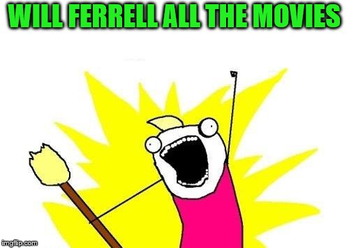 X All The Y Meme | WILL FERRELL ALL THE MOVIES | image tagged in memes,x all the y | made w/ Imgflip meme maker