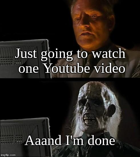 Ill Just Wait Here Meme | Just going to watch one Youtube video Aaand I'm done | image tagged in memes,ill just wait here | made w/ Imgflip meme maker