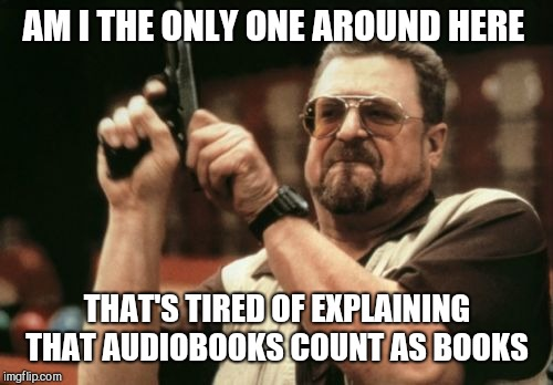 Am I The Only One Around Here Meme | AM I THE ONLY ONE AROUND HERE THAT'S TIRED OF EXPLAINING THAT AUDIOBOOKS COUNT AS BOOKS | image tagged in memes,am i the only one around here | made w/ Imgflip meme maker