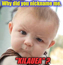 "Skeptical Baby Meme | Why did you nickname me, ""KILAUEA"" ? 
