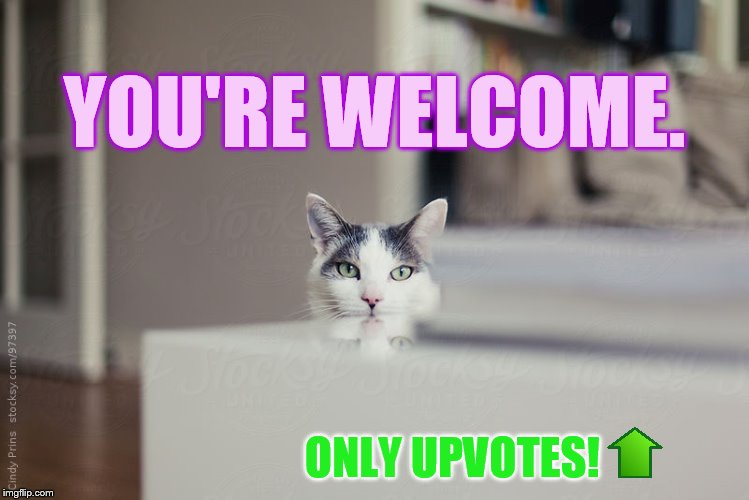 YOU'RE WELCOME. ONLY UPVOTES! | made w/ Imgflip meme maker