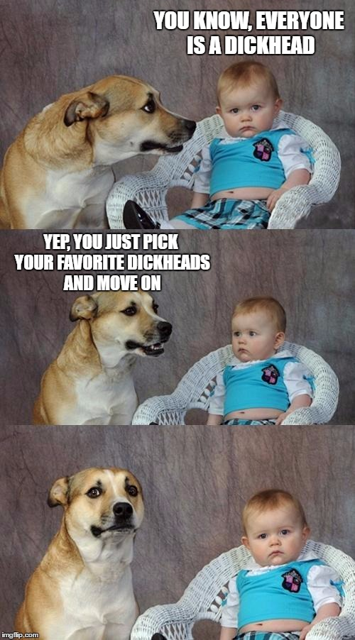 Dad Joke Dog Meme | YOU KNOW, EVERYONE IS A DICKHEAD YEP, YOU JUST PICK YOUR FAVORITE DICKHEADS AND MOVE ON | image tagged in memes,dad joke dog,random,dickhead | made w/ Imgflip meme maker