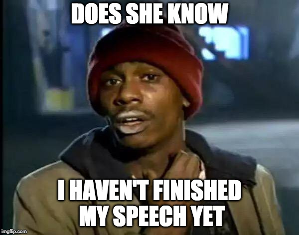 Y'all Got Any More Of That Meme | DOES SHE KNOW I HAVEN'T FINISHED MY SPEECH YET | image tagged in memes,y'all got any more of that | made w/ Imgflip meme maker