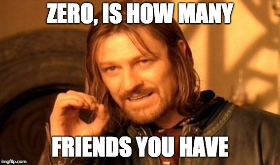 One Does Not Simply Meme | ZERO, IS HOW MANY FRIENDS YOU HAVE | image tagged in memes,one does not simply | made w/ Imgflip meme maker