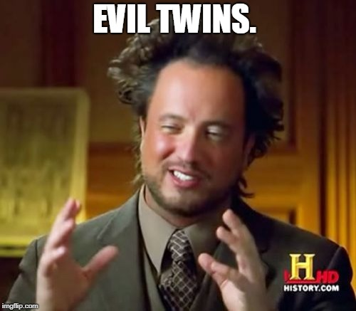 Ancient Aliens Meme | EVIL TWINS. | image tagged in memes,ancient aliens | made w/ Imgflip meme maker