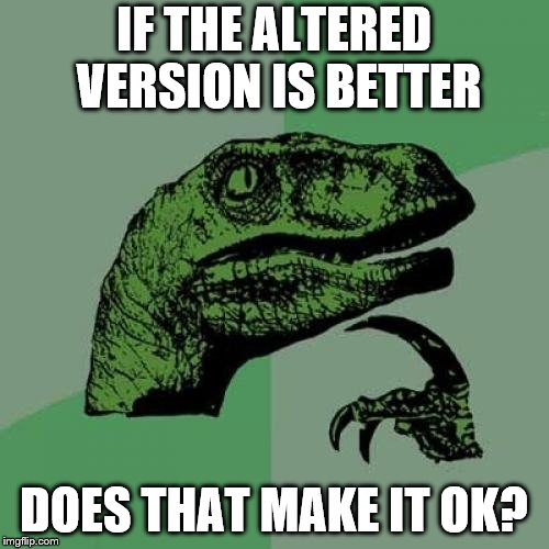 Philosoraptor Meme | IF THE ALTERED VERSION IS BETTER DOES THAT MAKE IT OK? | image tagged in memes,philosoraptor | made w/ Imgflip meme maker