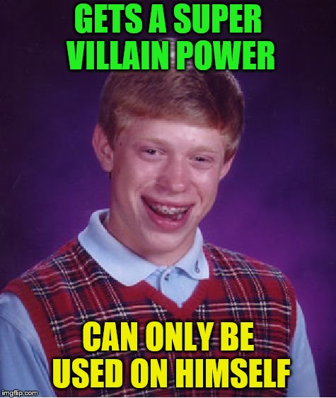 Bad Luck Brian Meme | GETS A SUPER VILLAIN POWER CAN ONLY BE USED ON HIMSELF | image tagged in memes,bad luck brian | made w/ Imgflip meme maker