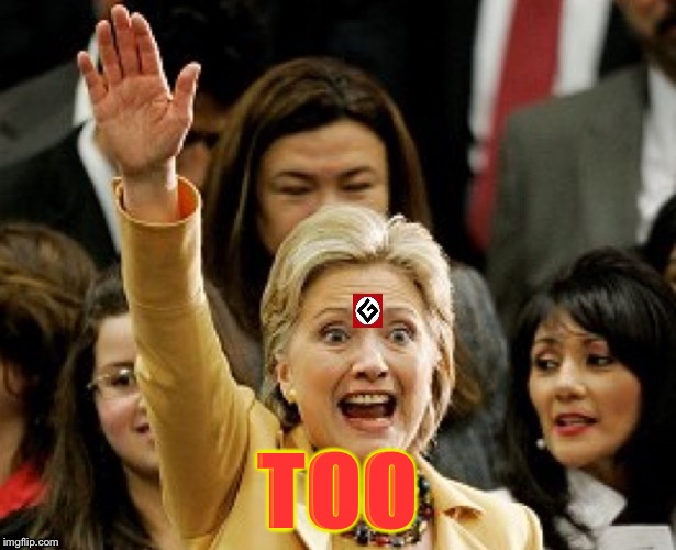 Hillary Nazi | TOO | image tagged in hillary nazi | made w/ Imgflip meme maker
