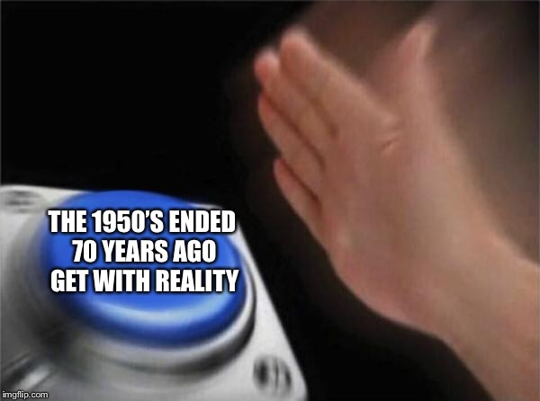 Blank Nut Button Meme | THE 1950'S ENDED 70 YEARS AGO GET WITH REALITY | image tagged in memes,blank nut button | made w/ Imgflip meme maker