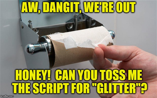 "AW, DANGIT, WE'RE OUT HONEY!  CAN YOU TOSS ME THE SCRIPT FOR ""GLITTER""? 