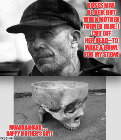Ed Gein's Mother's Day | ROSES MAY BE RED, BUT WHEN MOTHER TURNED BLUE, I CUT OFF HER HEAD--TO MAKE A BOWL FOR MY STEW! MUAHAHAHAHA . . .  HAPPY MOTHER'S DAY! | image tagged in mother's day,happy mother's day | made w/ Imgflip meme maker