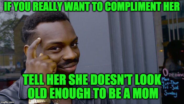 Roll Safe Think About It Meme | IF YOU REALLY WANT TO COMPLIMENT HER TELL HER SHE DOESN'T LOOK OLD ENOUGH TO BE A MOM | image tagged in memes,roll safe think about it | made w/ Imgflip meme maker