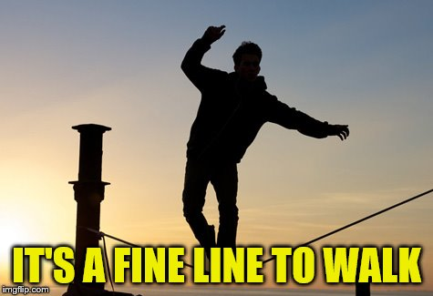 IT'S A FINE LINE TO WALK | made w/ Imgflip meme maker