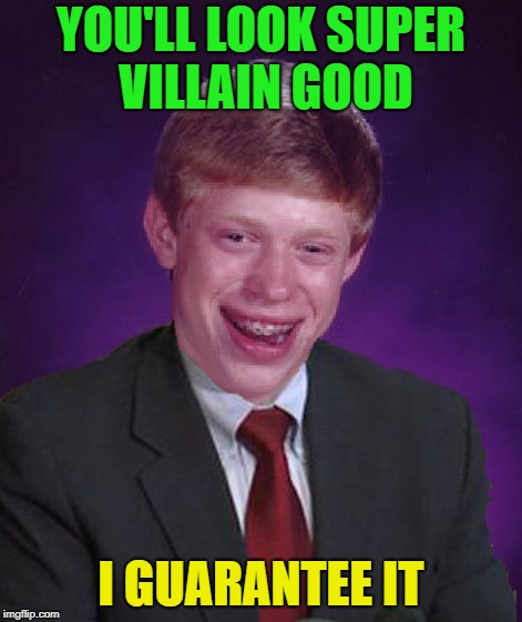 YOU'LL LOOK SUPER VILLAIN GOOD I GUARANTEE IT | made w/ Imgflip meme maker