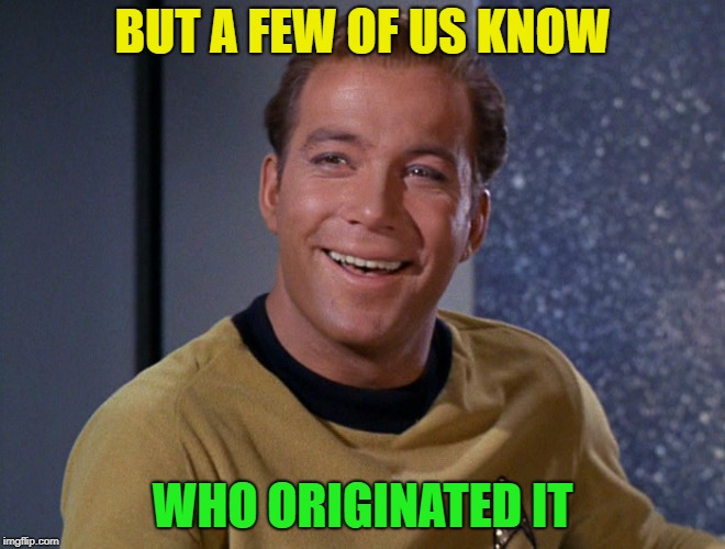 kirk | BUT A FEW OF US KNOW WHO ORIGINATED IT | image tagged in kirk | made w/ Imgflip meme maker