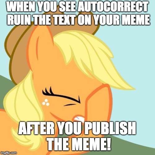 This has happened to me! | WHEN YOU SEE AUTOCORRECT RUIN THE TEXT ON YOUR MEME AFTER YOU PUBLISH THE MEME! | image tagged in aj face hoof,memes,autocorrect,xanderbrony,ponies | made w/ Imgflip meme maker